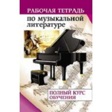Рабочая тетрадь по музыкальной литературе: полный курс обучения